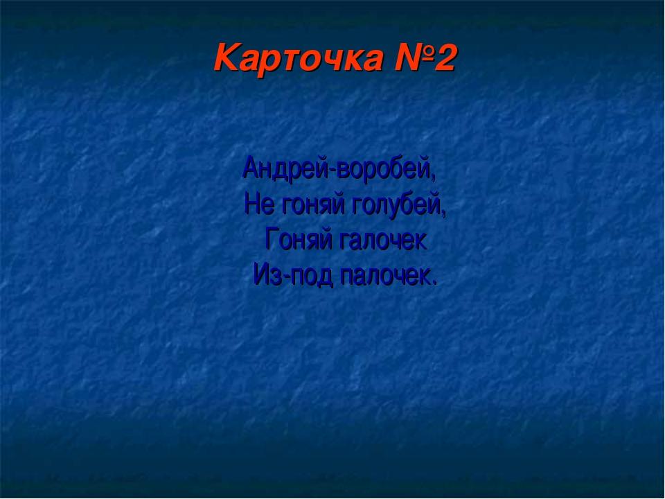 Карточка №2 Андрей-воробей, Не гоняй голубей, Гоняй галочек Из-под палочек.