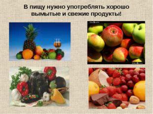В пищу нужно употреблять хорошо вымытые и свежие продукты!