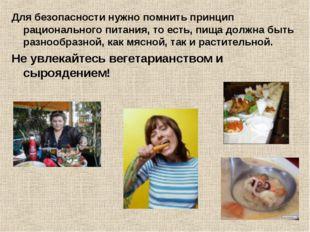 Для безопасности нужно помнить принцип рационального питания, то есть, пища д