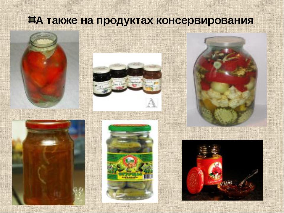 А также на продуктах консервирования