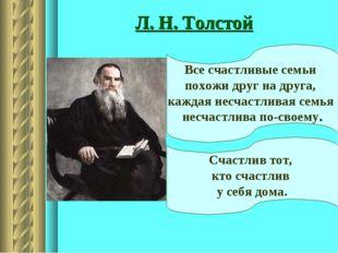 Л. Н. Толстой Все счастливые семьи похожи друг на друга, каждая несчастливая