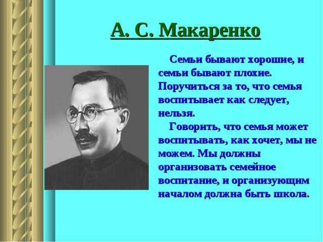 А. С. Макаренко Семьи бывают хорошие, и семьи бывают плохие. Поручиться за то...