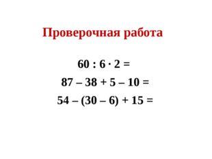 Проверочная работа 60 : 6 ∙ 2 = 87 – 38 + 5 – 10 = 54 – (30 – 6) + 15 =