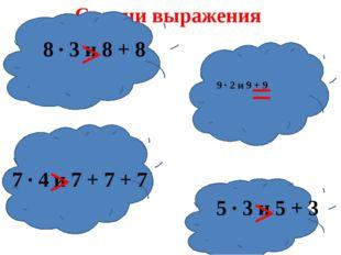 Сравни выражения 8 ∙ 3 и 8 + 8 9 ∙ 2 и 9 + 9 7 ∙ 4 и 7 + 7 + 7 5 ∙ 3 и 5 + 3