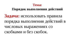 Тема: Порядок выполнения действий Задача: использовать правила порядка выполн