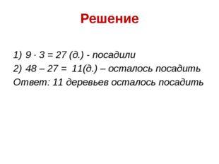 Решение 9 ∙ 3 = 27 (д.) - посадили 48 – 27 = 11(д.) – осталось посадить Ответ