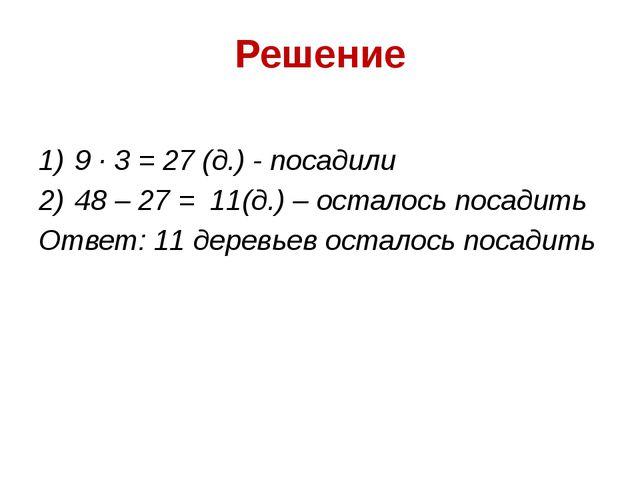 Решение 9 ∙ 3 = 27 (д.) - посадили 48 – 27 = 11(д.) – осталось посадить Ответ...