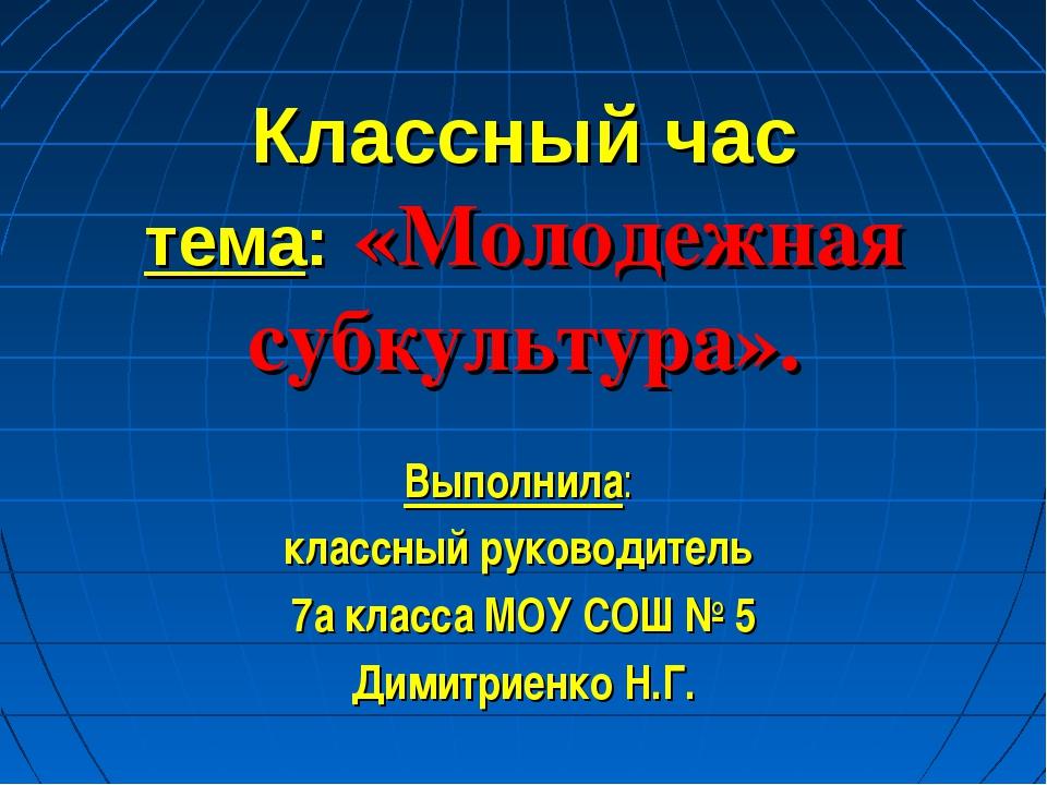 Классный час тема: «Молодежная субкультура». Выполнила: классный руководитель...