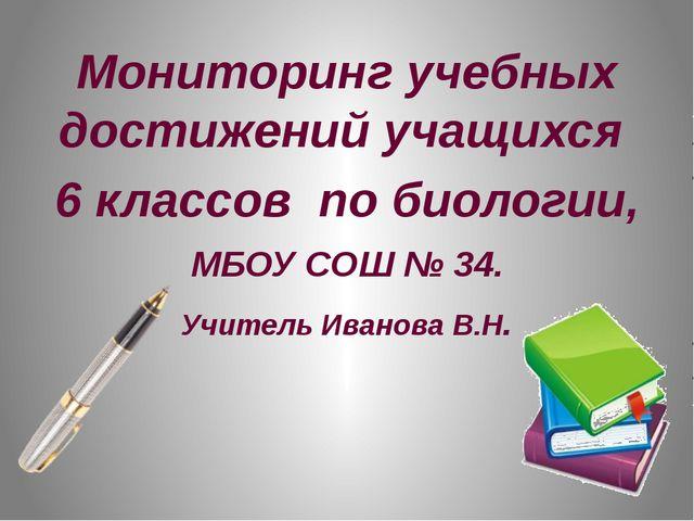 Мониторинг учебных достижений учащихся 6 классов по биологии, МБОУ СОШ № 34....