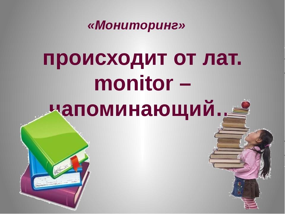 «Мониторинг» происходит от лат. monitor – напоминающий…