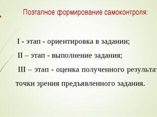 Поэтапное формирование самоконтроля: I - этап - ориентировка в задании; II –