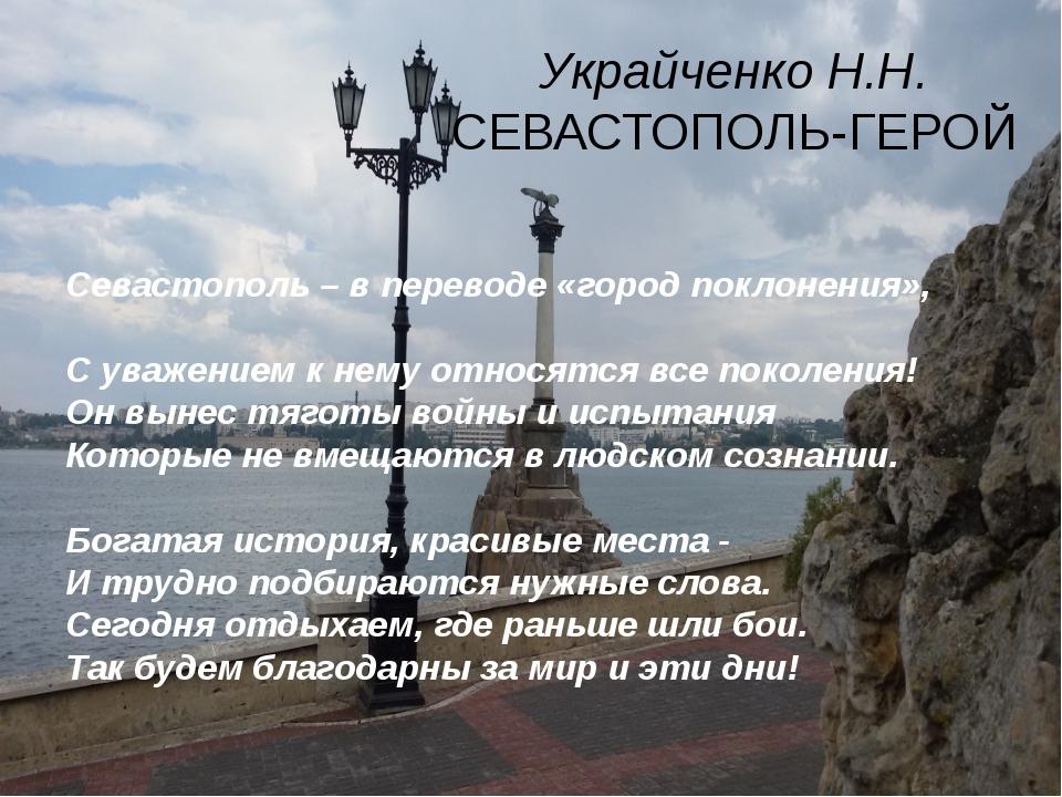 Украйченко Н.Н. СЕВАСТОПОЛЬ-ГЕРОЙ Севастополь – в переводе «город поклонения»...