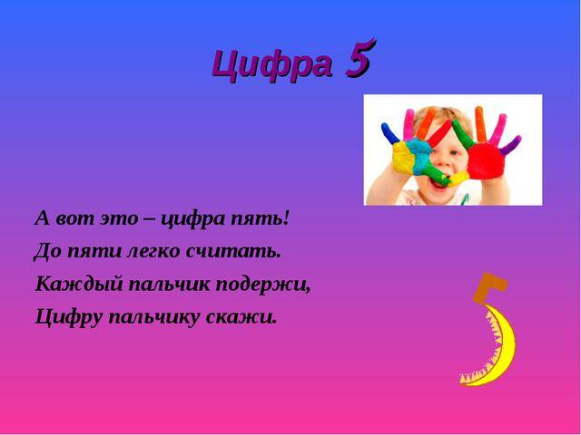 Цифра 5 А вот это – цифра пять! До пяти легко считать. Каждый пальчик подержи...