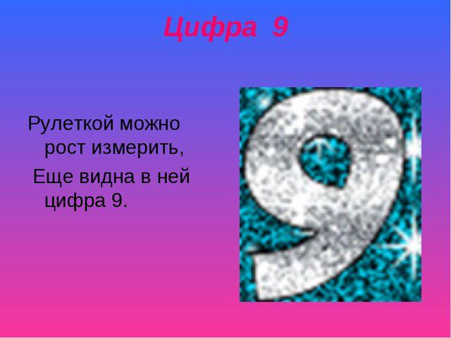 Цифра 9 Рулеткой можно рост измерить, Еще видна в ней цифра 9.