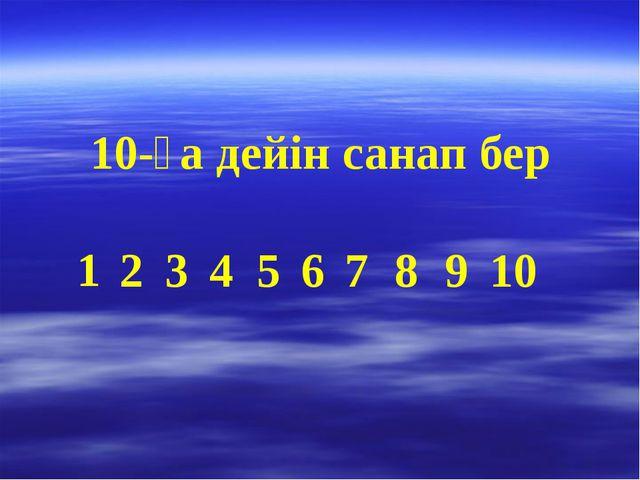 10-ға дейін санап бер 1 2 3 4 5 6 7 8 9 10