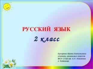 РУССКИЙ ЯЗЫК 2 класс Бухарова Ирина Витальевна учитель начальных классов МОУ