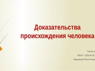 Доказательства происхождения человека Учитель биологии МАОУ «СОШ № 32» г.Перм
