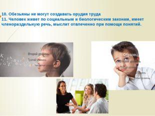 10. Обезьяны не могут создавать орудия труда 11. Человек живет по социальным