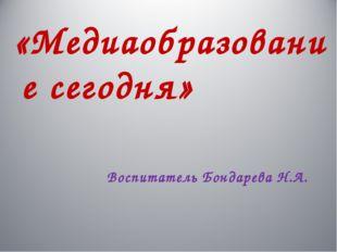 «Медиаобразование сегодня» Воспитатель Бондарева Н.А.