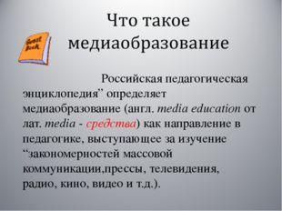 """Российская педагогическая энциклопедия"""" определяет медиаобразование (англ. m"""
