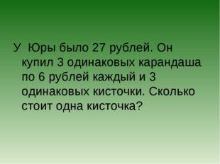 У Юры было 27 рублей. Он купил 3 одинаковых карандаша по 6 рублей каждый и 3