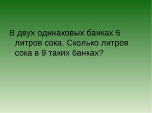 В двух одинаковых банках 6 литров сока. Сколько литров сока в 9 таких банках?