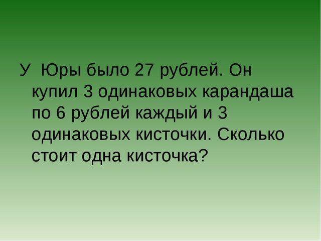 У Юры было 27 рублей. Он купил 3 одинаковых карандаша по 6 рублей каждый и 3...