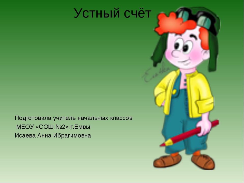 Устный счёт Подготовила учитель начальных классов МБОУ «СОШ №2» г.Емвы Исаева...