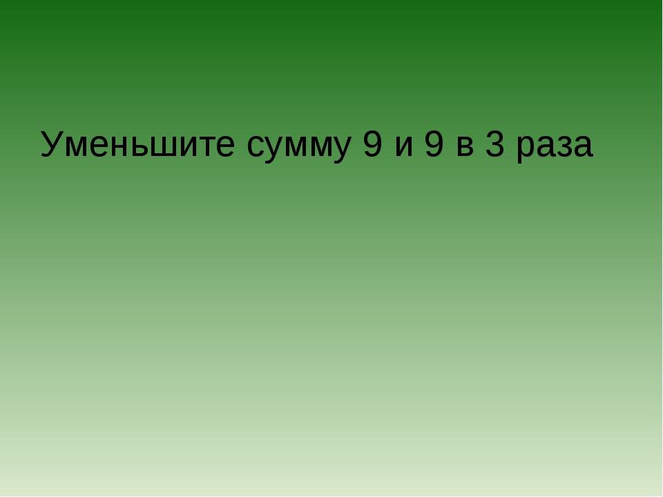 Уменьшите сумму 9 и 9 в 3 раза