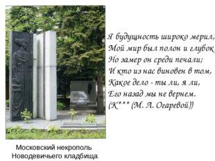 Московский некрополь Новодевичьего кладбища Я будущность широко мерил, Мой ми
