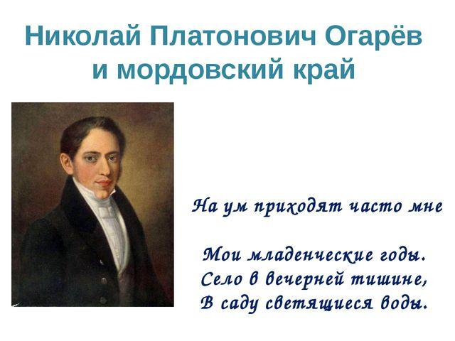 Николай Платонович Огарёв и мордовский край На ум приходят часто мне Мои млад...
