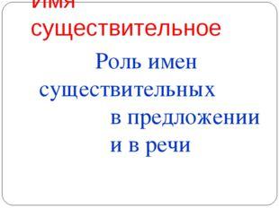 Имя существительное Роль имен существительных в предложении и в речи