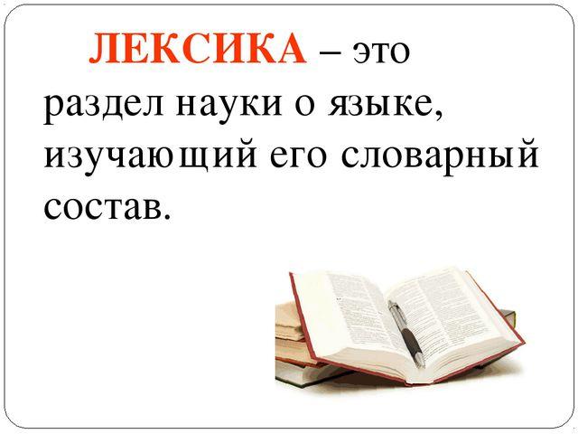 ЛЕКСИКА – это раздел науки о языке, изучающий его словарный состав.