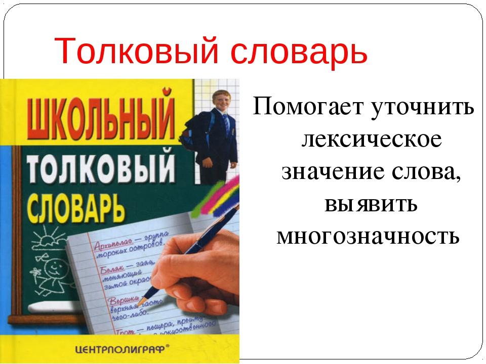 Толковый словарь Помогает уточнить лексическое значение слова, выявить многоз...