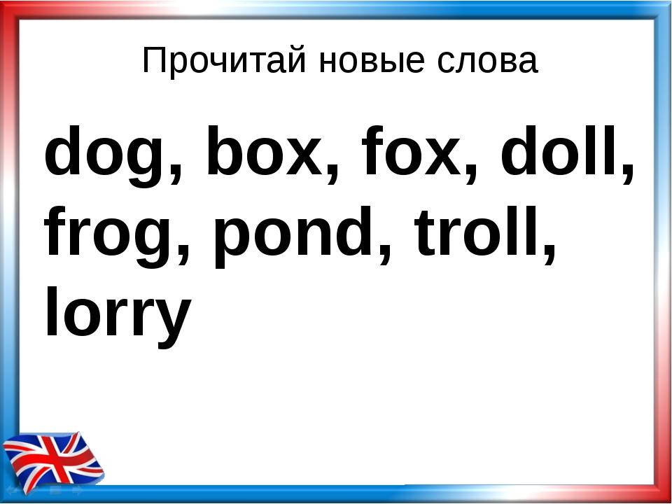 Прочитай новые слова dog, box, fox, doll, frog, pond, troll, lorry