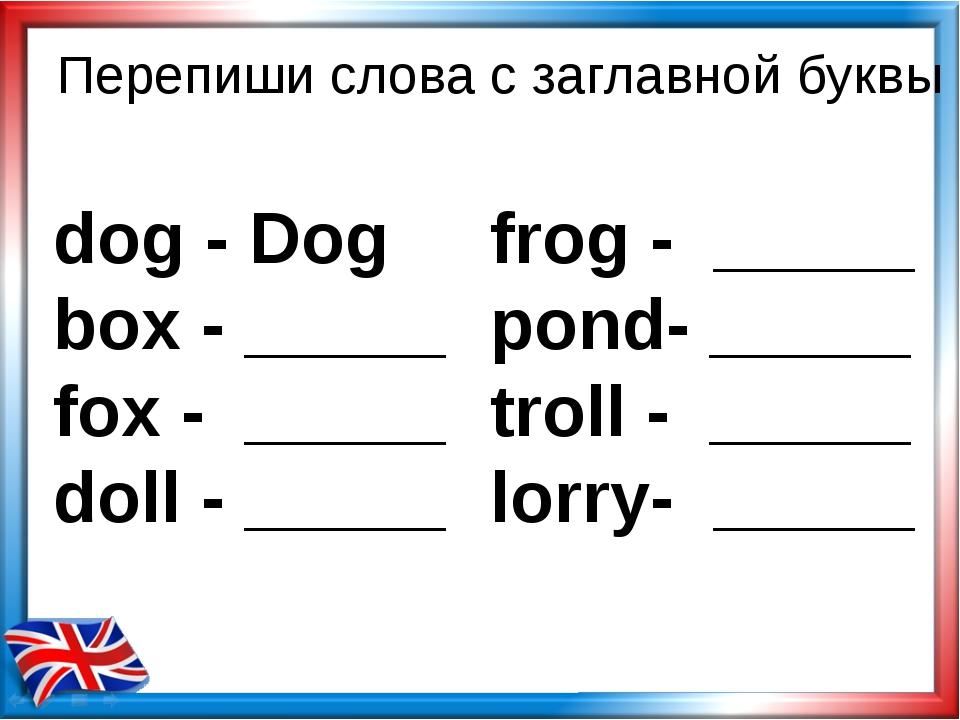 Перепиши слова с заглавной буквы dog - Dog box - _____ fox - _____ doll - ___...