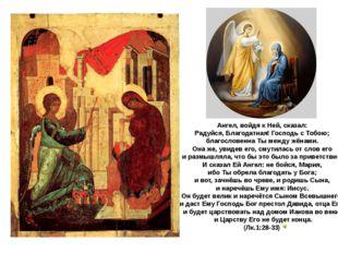 Ангел, войдя к Ней, сказал: Радуйся, Благодатная! Господь с Тобою; благослове