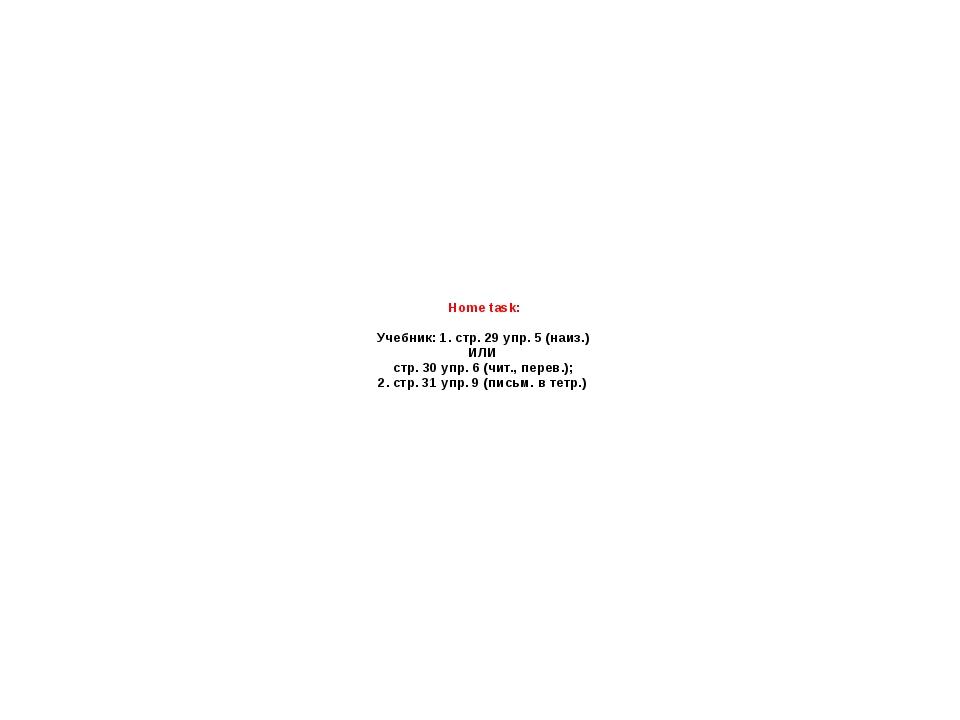 Home task: Учебник: 1. стр. 29 упр. 5 (наиз.) ИЛИ стр. 30 упр. 6 (чит., перев...