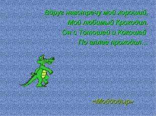 Вдруг навстречу мой хороший, Мой любимый Крокодил. Он с Тотошей и Кокошей По