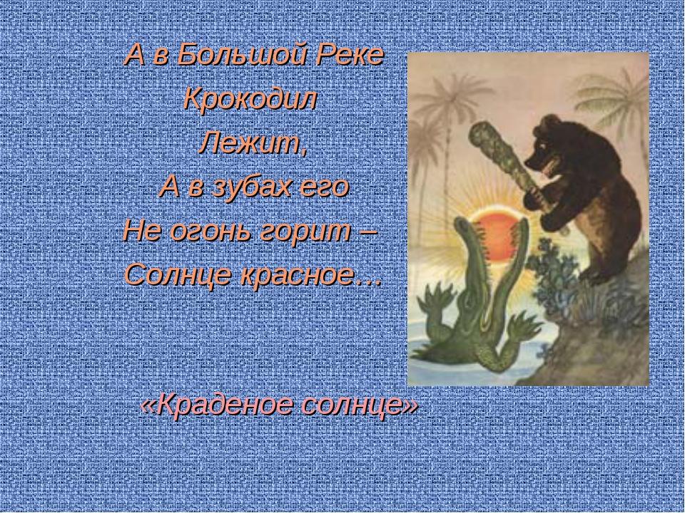 А в Большой Реке Крокодил Лежит, А в зубах его Не огонь горит – Солнце красн...