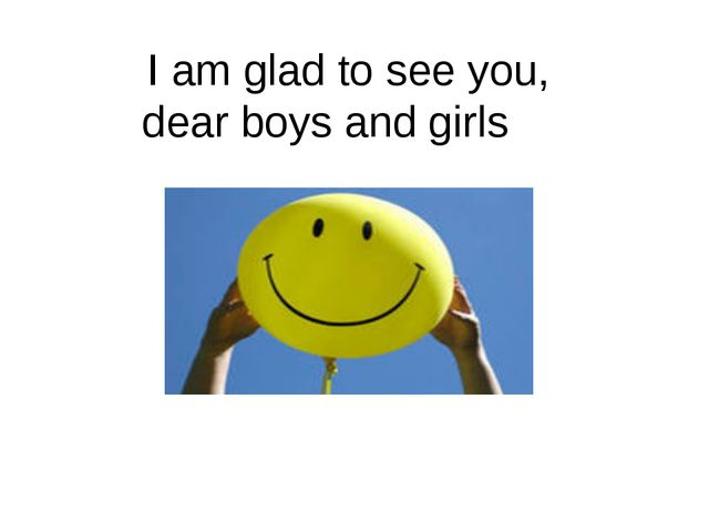 I am glad to see you, dear boys and girls