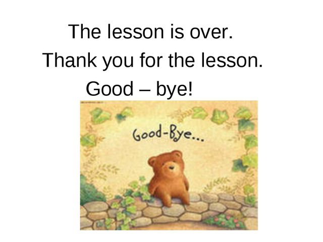 The lesson is over. Thank you for the lesson. Good – bye!