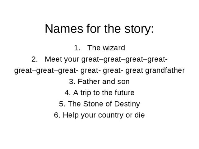 Names for the story: The wizard Meet your great–great–great–great- great–grea...