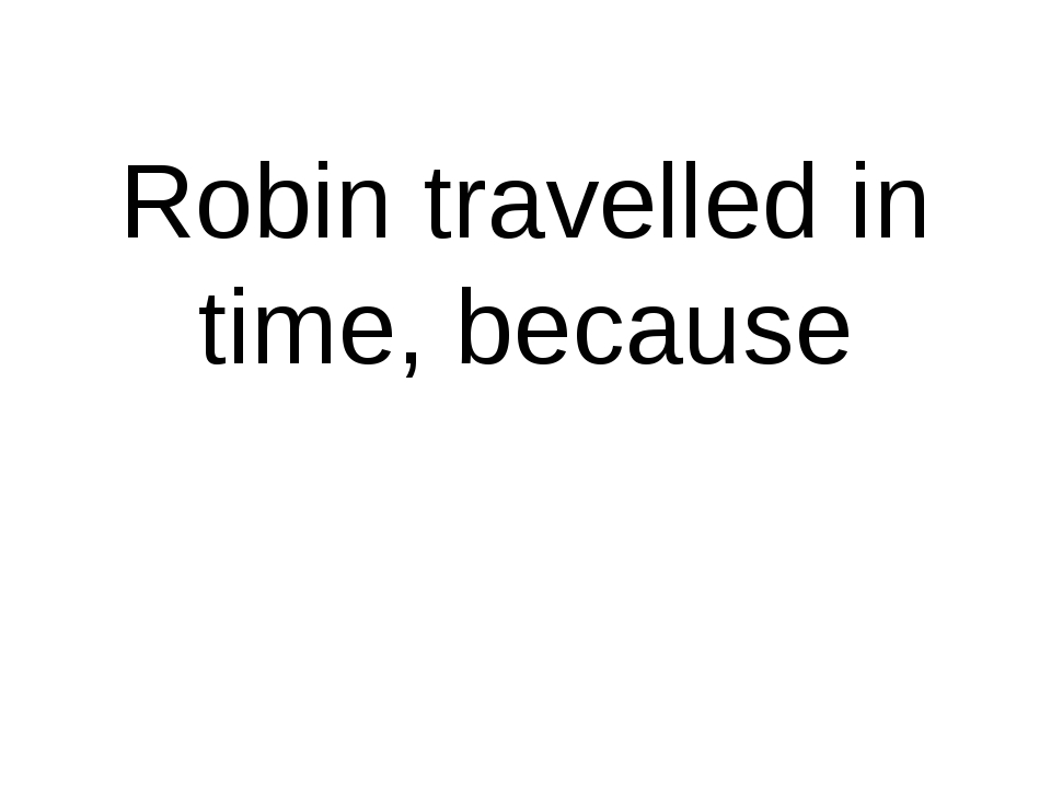 Robin travelled in time, because