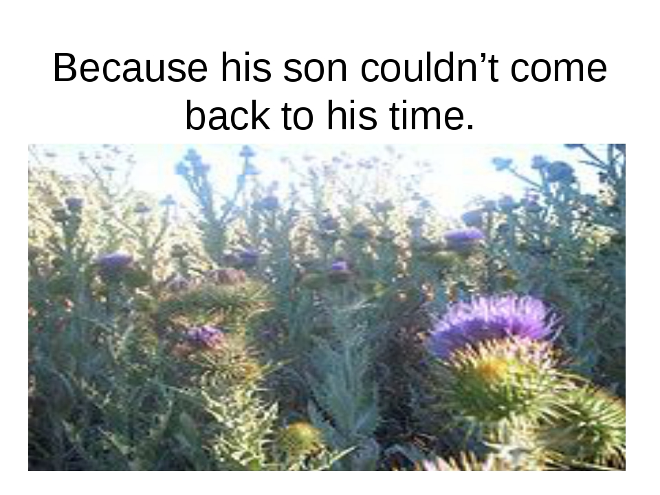 Because his son couldn't come back to his time.