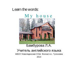 M y h o u s e Бамбурова Л.А. Учитель английского языка МБОУ Новолядинская СОШ