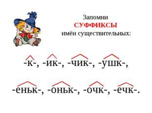 Запомни СУФФИКСЫ имён существительных: -к-, -ик-, -чик-, -ушк-, -еньк-, -оньк