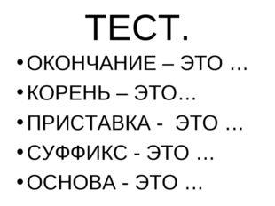 ТЕСТ. ОКОНЧАНИЕ – ЭТО … КОРЕНЬ – ЭТО… ПРИСТАВКА - ЭТО … СУФФИКС - ЭТО … ОСНОВ