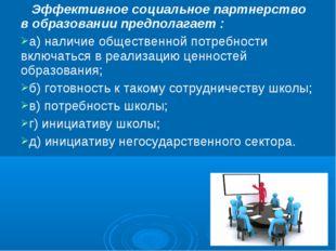 Эффективное социальное партнерство в образовании предполагает : а) наличие о