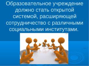 Образовательное учреждение должно стать открытой системой, расширяющей сотруд